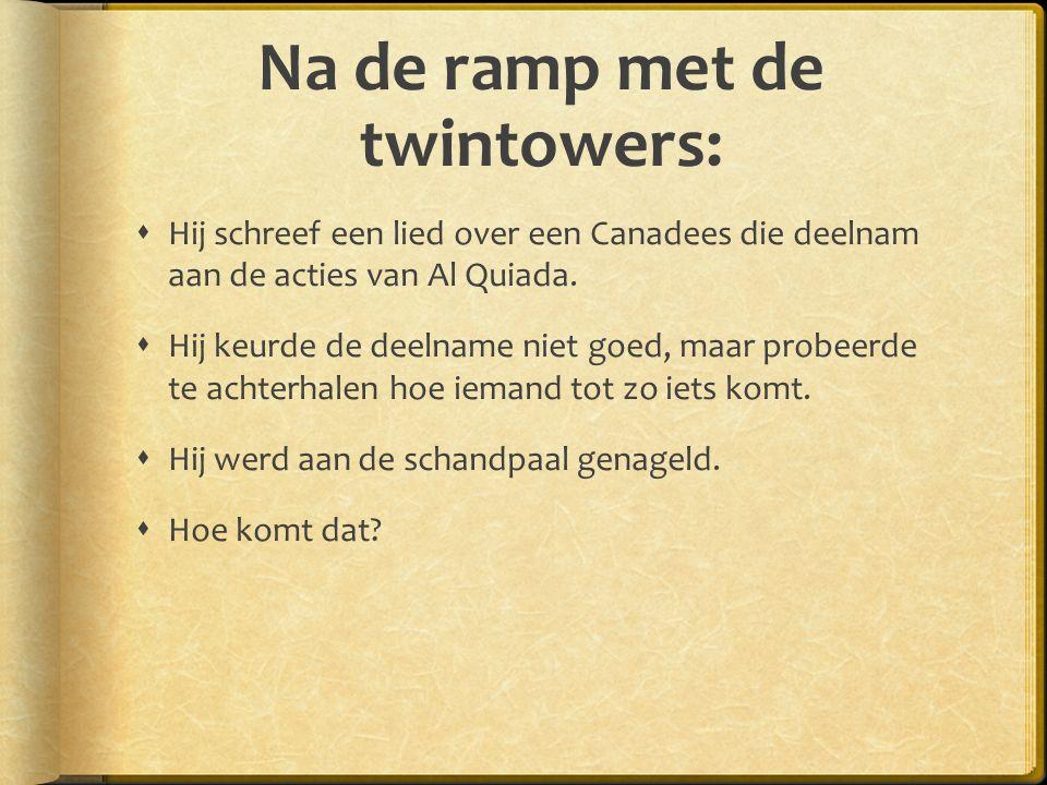 Na de ramp met de twintowers:  Hij schreef een lied over een Canadees die deelnam aan de acties van Al Quiada.