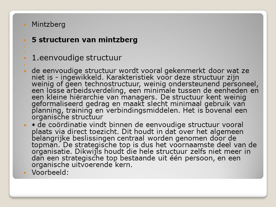  Mintzberg  5 structuren van mintzberg   1.eenvoudige structuur  de eenvoudige structuur wordt vooral gekenmerkt door wat ze niet is - ingewikkel