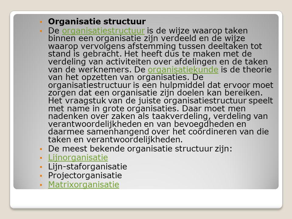  Organisatie structuur  De organisatiestructuur is de wijze waarop taken binnen een organisatie zijn verdeeld en de wijze waarop vervolgens afstemmi