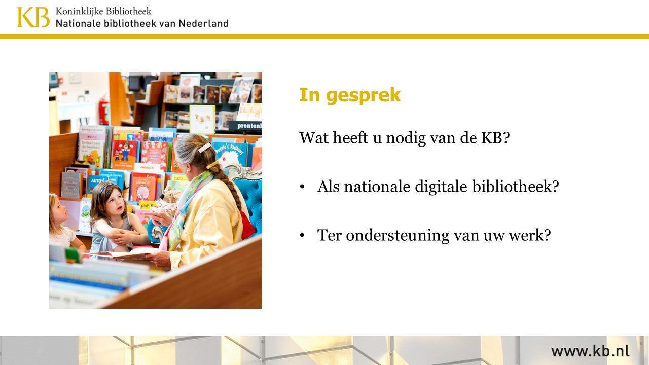 In gesprek Wat heeft u nodig van de KB? Als nationale digitale bibliotheek? Ter ondersteuning van uw werk?