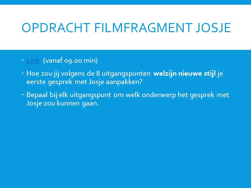 OPDRACHT FILMFRAGMENT JOSJE  Link (vanaf 09.00 min) Link  Hoe zou jij volgens de 8 uitgangspunten welzijn nieuwe stijl je eerste gesprek met Josje a