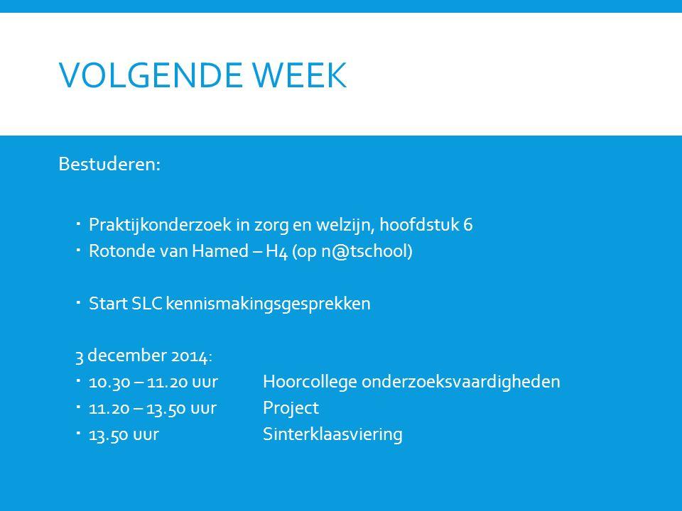VOLGENDE WEEK Bestuderen:  Praktijkonderzoek in zorg en welzijn, hoofdstuk 6  Rotonde van Hamed – H4 (op n@tschool)  Start SLC kennismakingsgesprek