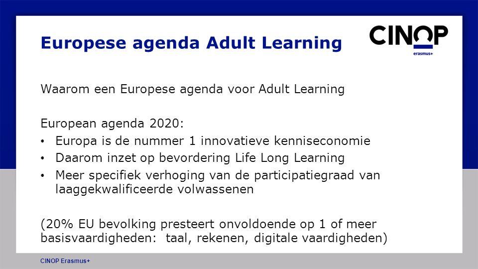 Waarom een Europese agenda voor Adult Learning European agenda 2020: Europa is de nummer 1 innovatieve kenniseconomie Daarom inzet op bevordering Life Long Learning Meer specifiek verhoging van de participatiegraad van laaggekwalificeerde volwassenen (20% EU bevolking presteert onvoldoende op 1 of meer basisvaardigheden: taal, rekenen, digitale vaardigheden) CINOP Erasmus+ Europese agenda Adult Learning