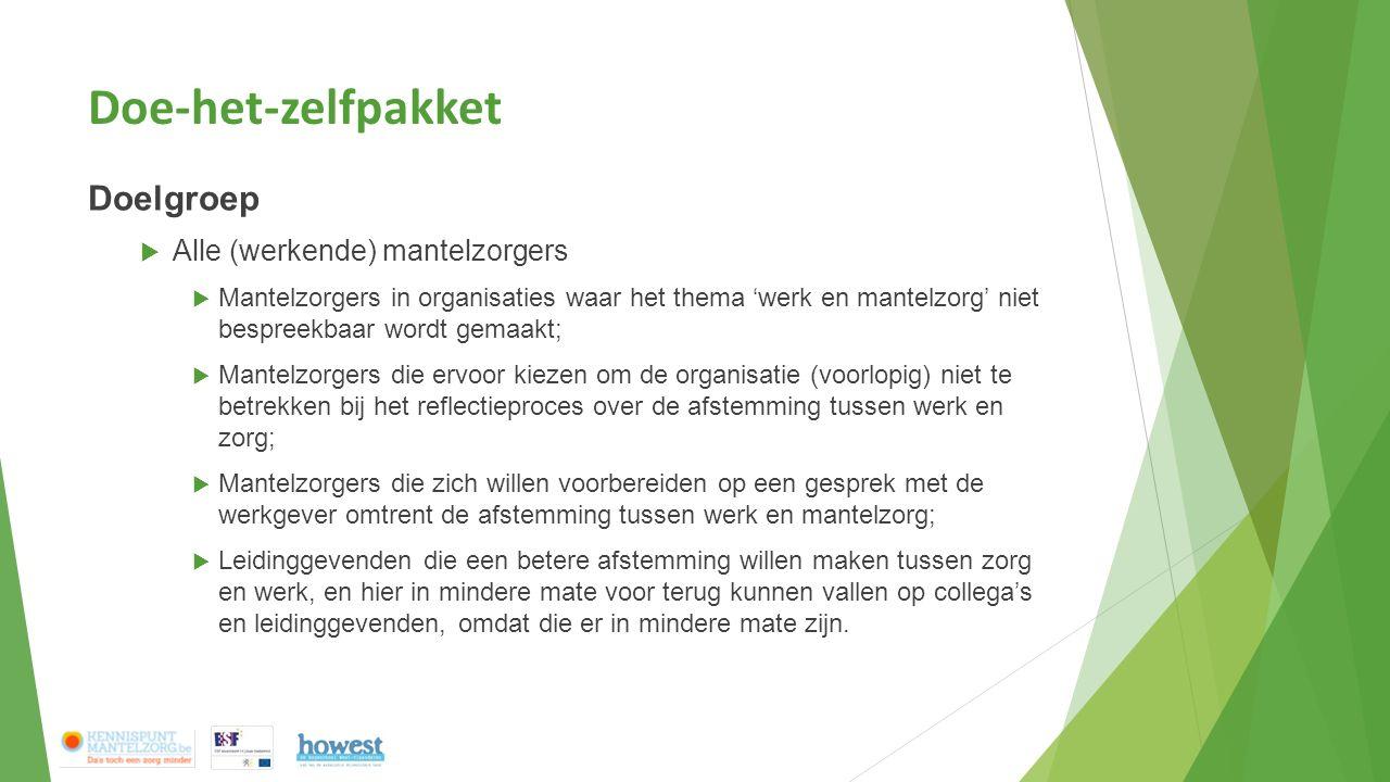 Doe-het-zelfpakket Doelgroep  Alle (werkende) mantelzorgers  Mantelzorgers in organisaties waar het thema 'werk en mantelzorg' niet bespreekbaar wor
