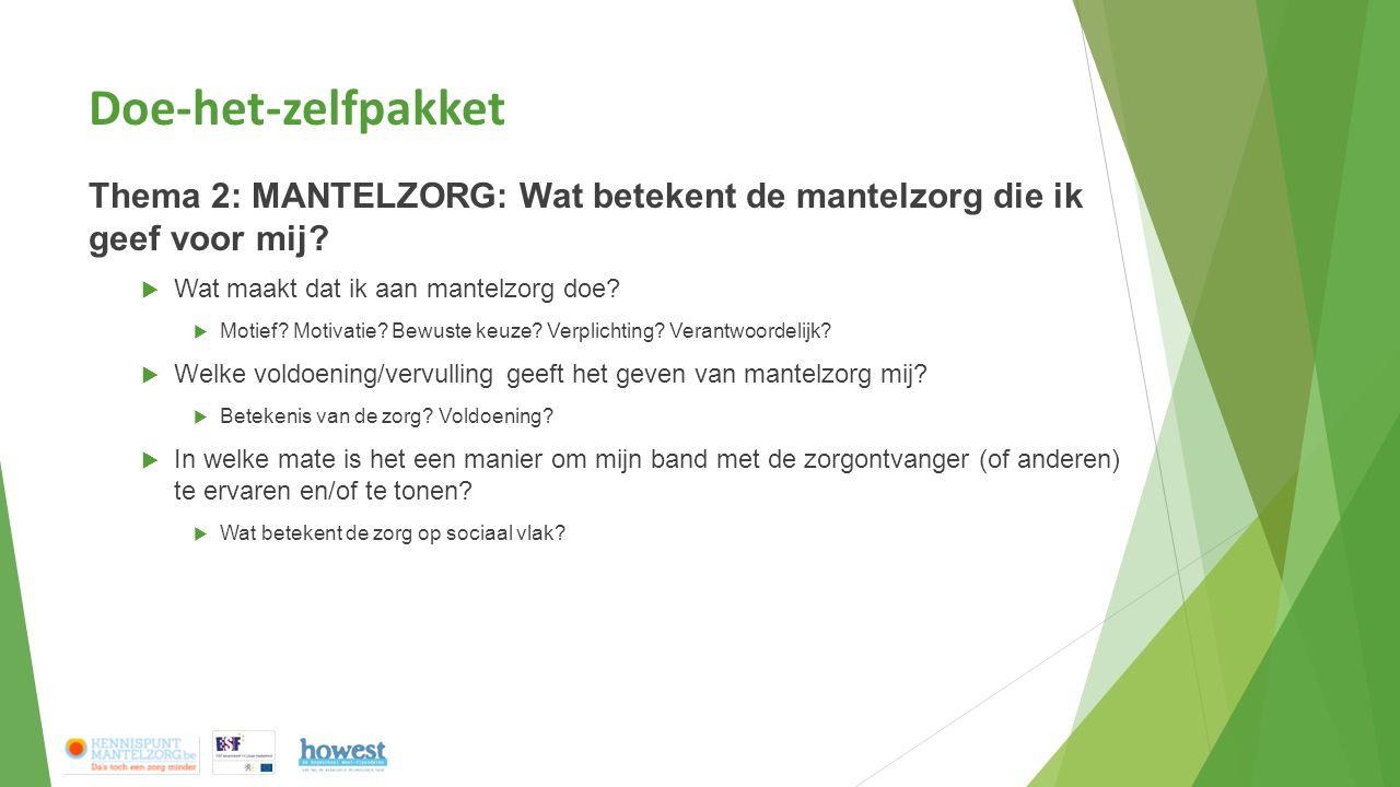 Doe-het-zelfpakket Thema 2: MANTELZORG: Wat betekent de mantelzorg die ik geef voor mij?  Wat maakt dat ik aan mantelzorg doe?  Motief? Motivatie? B