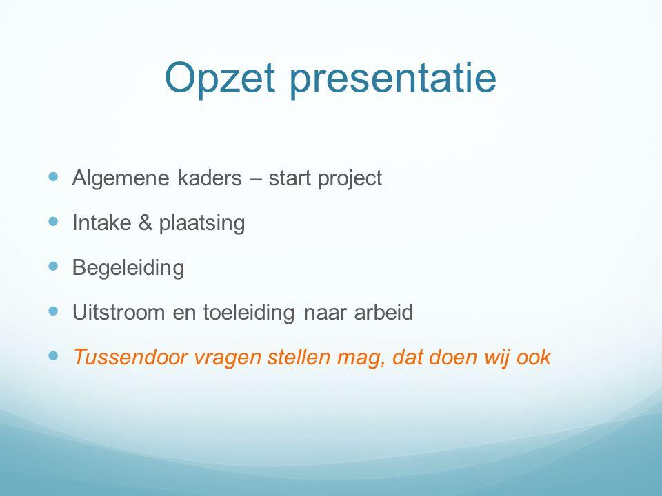 Opzet presentatie Algemene kaders – start project Intake & plaatsing Begeleiding Uitstroom en toeleiding naar arbeid Tussendoor vragen stellen mag, dat doen wij ook