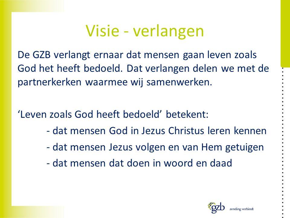 Visie - verlangen De GZB verlangt ernaar dat mensen gaan leven zoals God het heeft bedoeld.