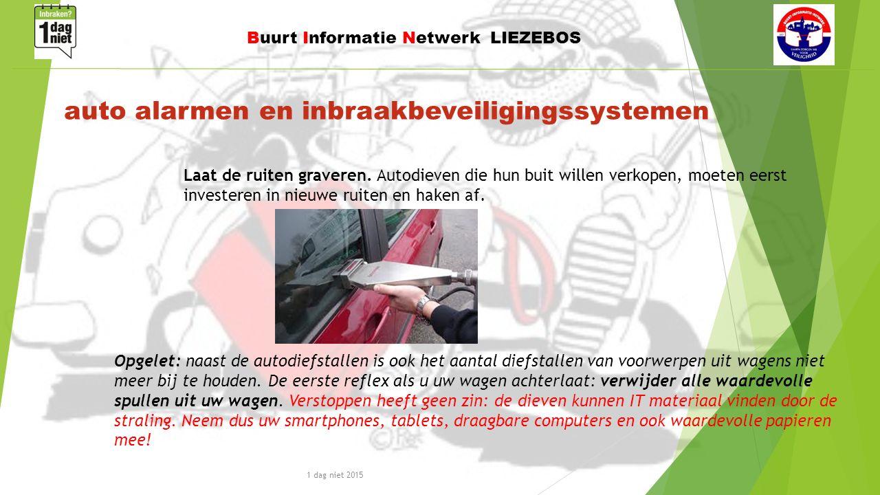 1 dag niet 2015 Buurt Informatie Netwerk LIEZEBOS auto alarmen en inbraakbeveiligingssystemen Opgelet: naast de autodiefstallen is ook het aantal diefstallen van voorwerpen uit wagens niet meer bij te houden.