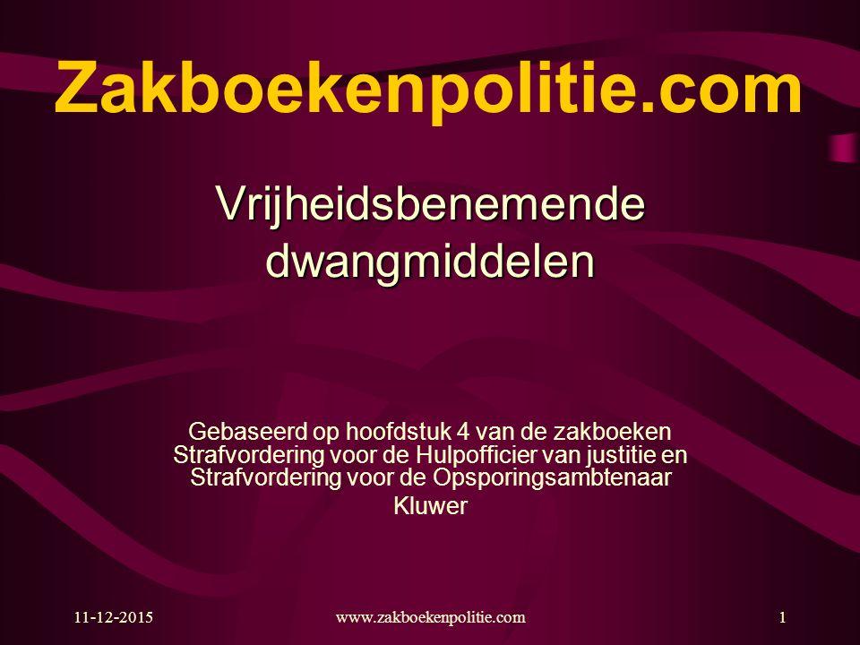 11-12-2015www.zakboekenpolitie.com1 Zakboekenpolitie.com Vrijheidsbenemendedwangmiddelen Gebaseerd op hoofdstuk 4 van de zakboeken Strafvordering voor