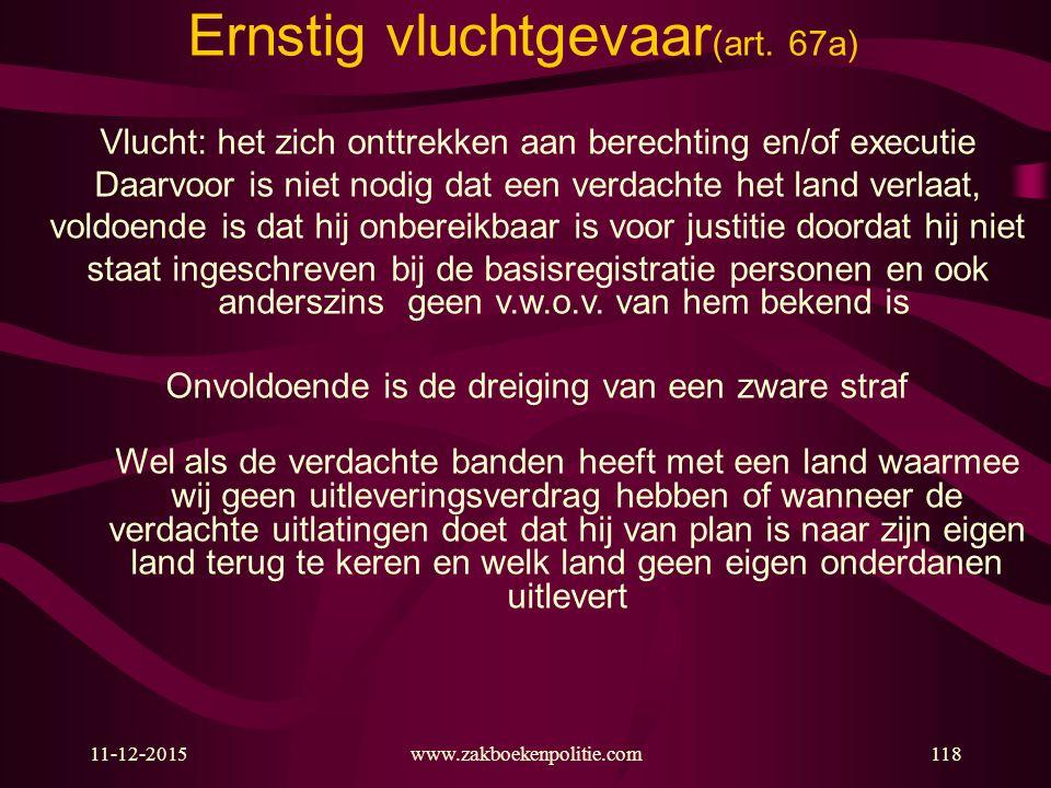 11-12-2015www.zakboekenpolitie.com118 Ernstig vluchtgevaar (art. 67a) Vlucht: het zich onttrekken aan berechting en/of executie Daarvoor is niet nodig