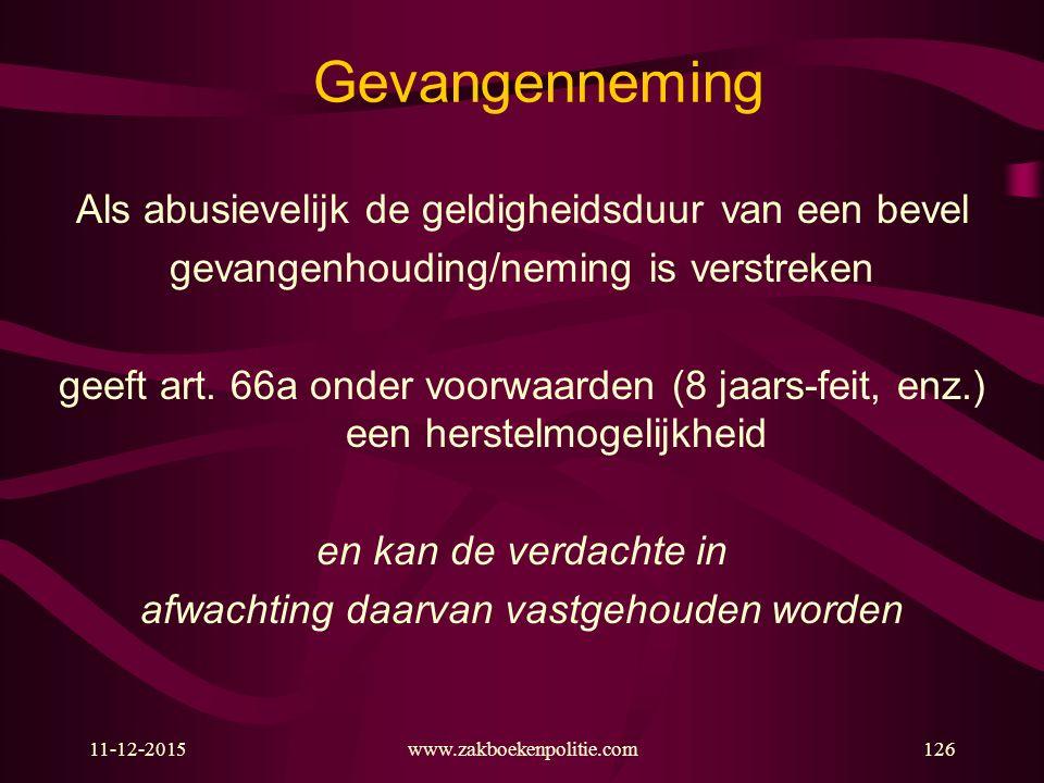 11-12-2015www.zakboekenpolitie.com126 Gevangenneming Als abusievelijk de geldigheidsduur van een bevel gevangenhouding/neming is verstreken geeft art.