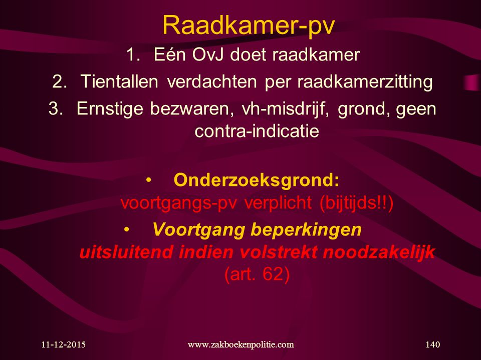 11-12-2015www.zakboekenpolitie.com140 Raadkamer-pv 1.Eén OvJ doet raadkamer 2.Tientallen verdachten per raadkamerzitting 3.Ernstige bezwaren, vh-misdrijf, grond, geen contra-indicatie Onderzoeksgrond: voortgangs-pv verplicht (bijtijds!!) Voortgang beperkingen uitsluitend indien volstrekt noodzakelijk (art.