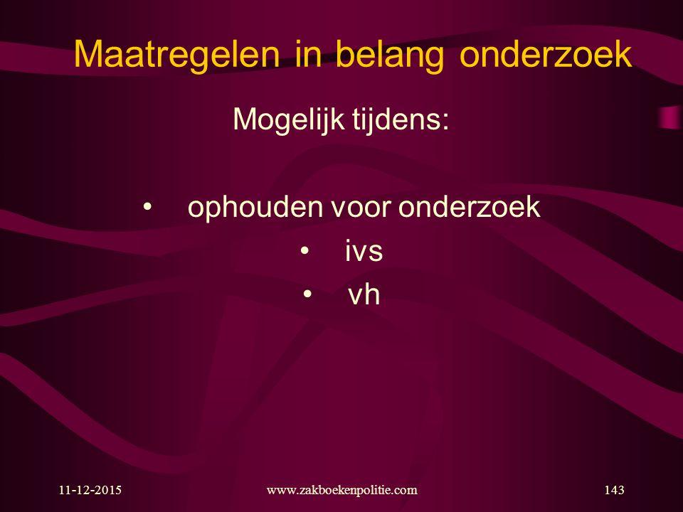 11-12-2015www.zakboekenpolitie.com143 Maatregelen in belang onderzoek Mogelijk tijdens: ophouden voor onderzoek ivs vh