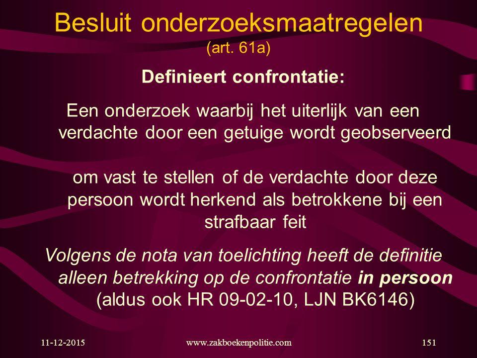 11-12-2015www.zakboekenpolitie.com151 Definieert confrontatie: Een onderzoek waarbij het uiterlijk van een verdachte door een getuige wordt geobserveerd om vast te stellen of de verdachte door deze persoon wordt herkend als betrokkene bij een strafbaar feit Volgens de nota van toelichting heeft de definitie alleen betrekking op de confrontatie in persoon (aldus ook HR 09-02-10, LJN BK6146) Besluit onderzoeksmaatregelen (art.