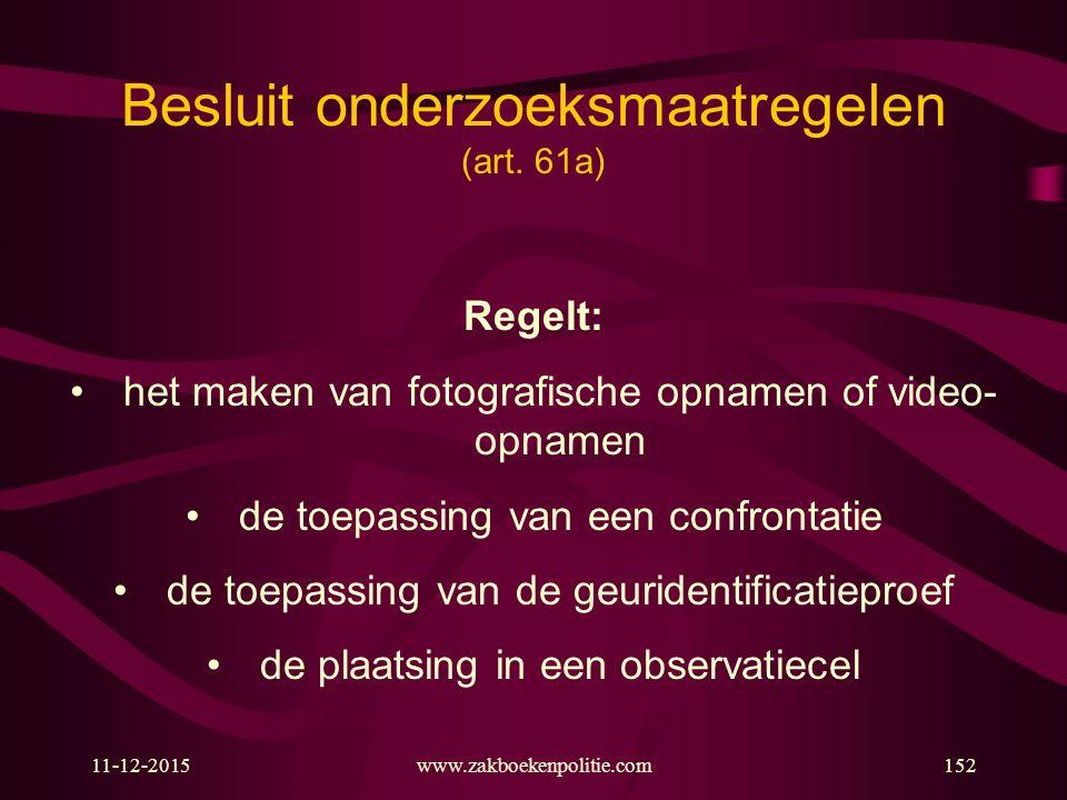 11-12-2015www.zakboekenpolitie.com152 Regelt: het maken van fotografische opnamen of video- opnamen de toepassing van een confrontatie de toepassing van de geuridentificatieproef de plaatsing in een observatiecel Besluit onderzoeksmaatregelen (art.