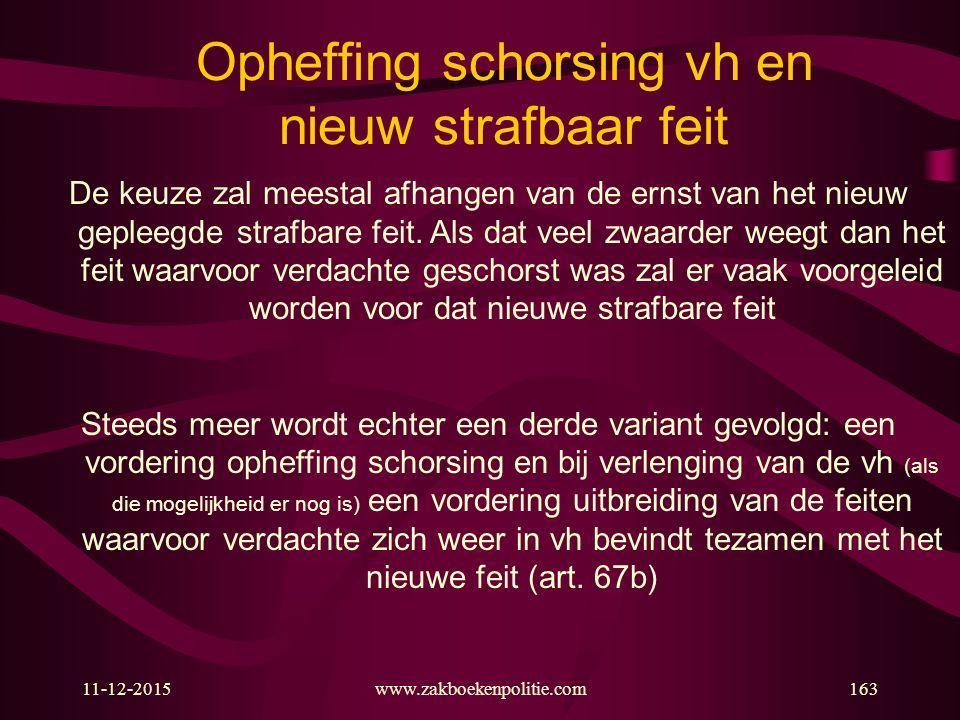 11-12-2015www.zakboekenpolitie.com163 Opheffing schorsing vh en nieuw strafbaar feit De keuze zal meestal afhangen van de ernst van het nieuw gepleegde strafbare feit.
