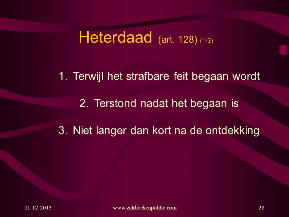 11-12-2015www.zakboekenpolitie.com28 Heterdaad (art. 128) (1/3) 1.Terwijl het strafbare feit begaan wordt 2.Terstond nadat het begaan is 3.Niet langer