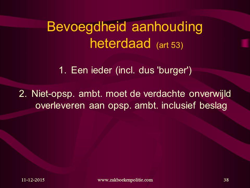 11-12-2015www.zakboekenpolitie.com38 Bevoegdheid aanhouding heterdaad (art 53) 1.Een ieder (incl.
