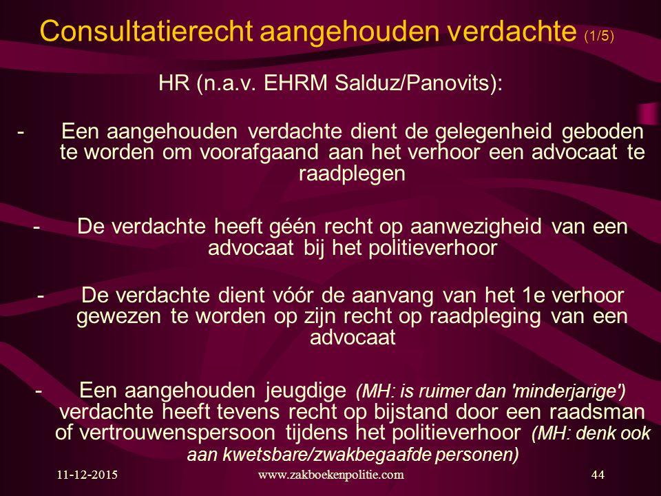 Consultatierecht aangehouden verdachte (1/5) HR (n.a.v. EHRM Salduz/Panovits): -Een aangehouden verdachte dient de gelegenheid geboden te worden om vo