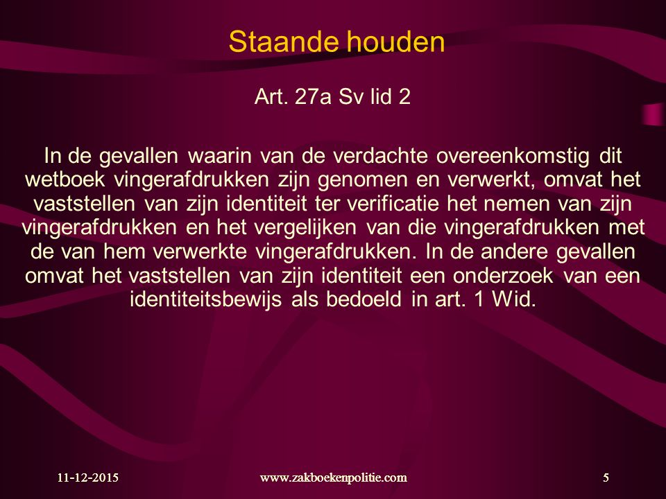 11-12-2015www.zakboekenpolitie.com5 Staande houden Art. 27a Sv lid 2 In de gevallen waarin van de verdachte overeenkomstig dit wetboek vingerafdrukken