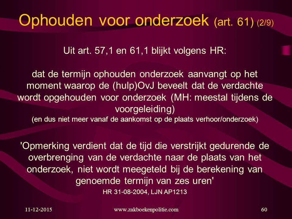 11-12-2015www.zakboekenpolitie.com60 Ophouden voor onderzoek (art. 61) (2/9) Uit art. 57,1 en 61,1 blijkt volgens HR: dat de termijn ophouden onderzoe