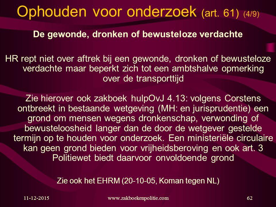 11-12-2015www.zakboekenpolitie.com62 Ophouden voor onderzoek (art. 61) (4/9) De gewonde, dronken of bewusteloze verdachte HR rept niet over aftrek bij