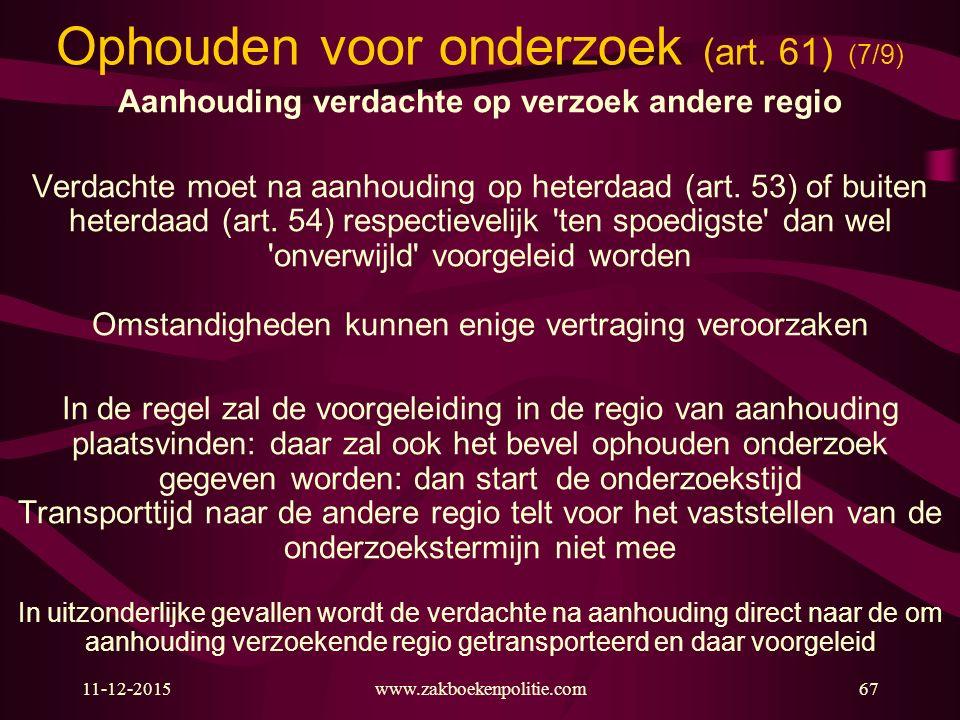 11-12-2015www.zakboekenpolitie.com67 Ophouden voor onderzoek (art. 61) (7/9) Aanhouding verdachte op verzoek andere regio Verdachte moet na aanhouding