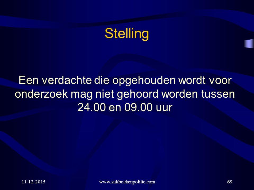 11-12-2015www.zakboekenpolitie.com69 Een verdachte die opgehouden wordt voor onderzoek mag niet gehoord worden tussen 24.00 en 09.00 uur Stelling
