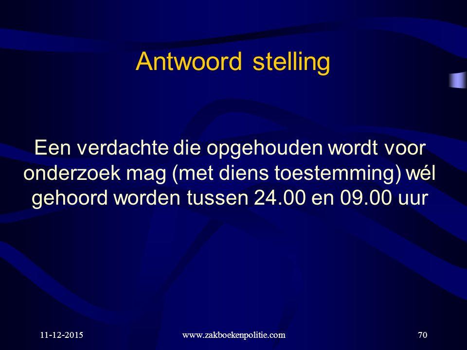 11-12-2015www.zakboekenpolitie.com70 Een verdachte die opgehouden wordt voor onderzoek mag (met diens toestemming) wél gehoord worden tussen 24.00 en 09.00 uur Antwoord stelling