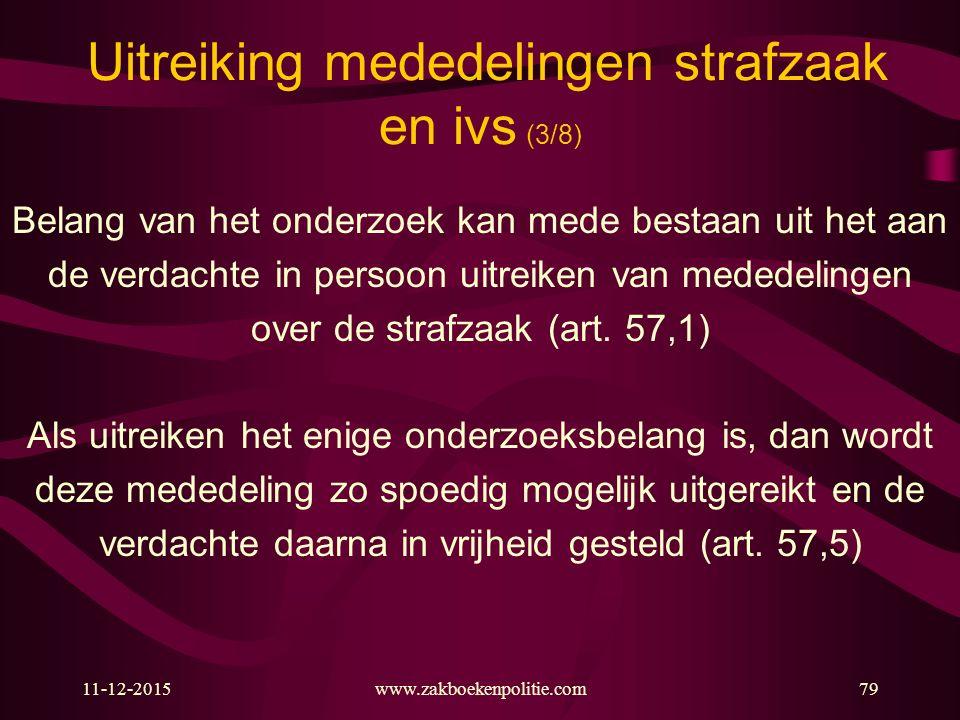 11-12-2015www.zakboekenpolitie.com79 Uitreiking mededelingen strafzaak en ivs (3/8) Belang van het onderzoek kan mede bestaan uit het aan de verdachte in persoon uitreiken van mededelingen over de strafzaak (art.