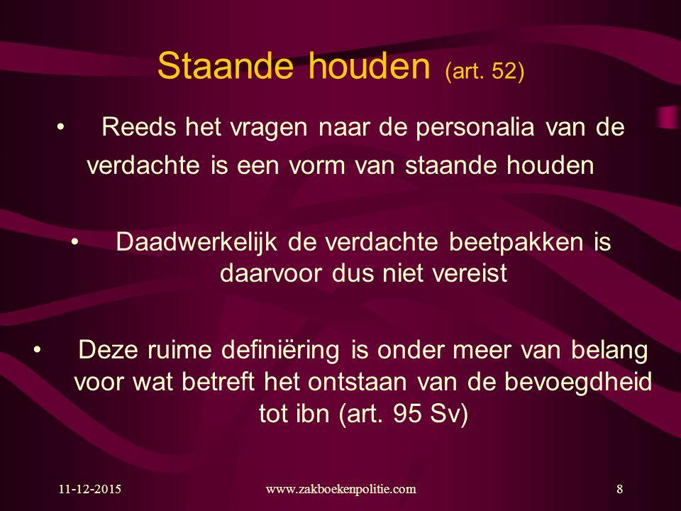 11-12-2015www.zakboekenpolitie.com8 Staande houden (art. 52) Reeds het vragen naar de personalia van de verdachte is een vorm van staande houden Daadw