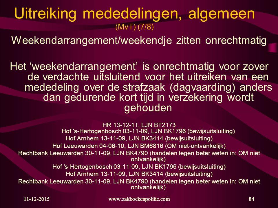 11-12-2015www.zakboekenpolitie.com84 Uitreiking mededelingen, algemeen (MvT) (7/8) Weekendarrangement/weekendje zitten onrechtmatig Het 'weekendarrangement' is onrechtmatig voor zover de verdachte uitsluitend voor het uitreiken van een mededeling over de strafzaak (dagvaarding) anders dan gedurende kort tijd in verzekering wordt gehouden HR 13-12-11, LJN BT2173 Hof s-Hertogenbosch 03-11-09, LJN BK1796 (bewijsuitsluiting) Hof Arnhem 13-11-09, LJN BK3414 (bewijsuitsluiting) Hof Leeuwarden 04-06-10, LJN BM6816 (OM niet-ontvankelijk) Rechtbank Leeuwarden 30-11-09, LJN BK4790 (handelen tegen beter weten in: OM niet ontvankelijk) Hof s-Hertogenbosch 03-11-09, LJN BK1796 (bewijsuitsluiting) Hof Arnhem 13-11-09, LJN BK3414 (bewijsuitsluiting) Rechtbank Leeuwarden 30-11-09, LJN BK4790 (handelen tegen beter weten in: OM niet ontvankelijk) 11-12-2015www.zakboekenpolitie.com84