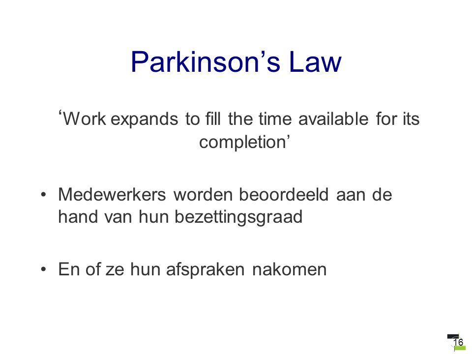 16 Parkinson's Law ' Work expands to fill the time available for its completion' Medewerkers worden beoordeeld aan de hand van hun bezettingsgraad En