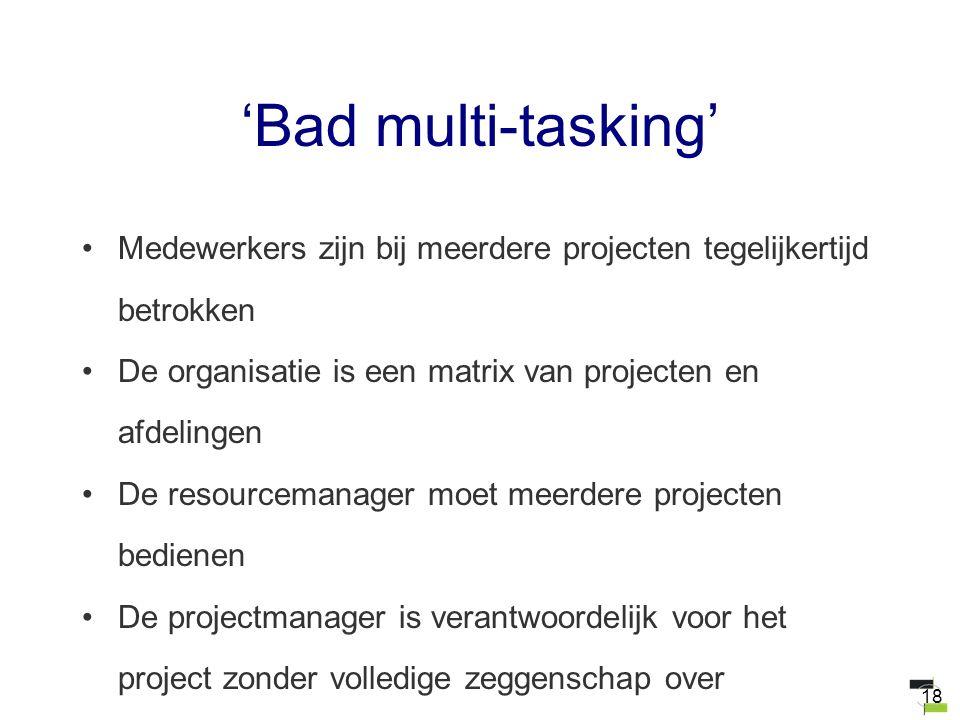 18 'Bad multi-tasking' Medewerkers zijn bij meerdere projecten tegelijkertijd betrokken De organisatie is een matrix van projecten en afdelingen De re