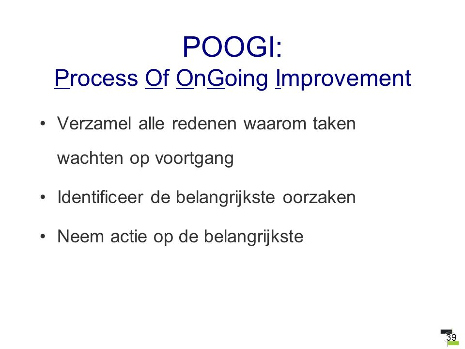 39 POOGI: Process Of OnGoing Improvement Verzamel alle redenen waarom taken wachten op voortgang Identificeer de belangrijkste oorzaken Neem actie op