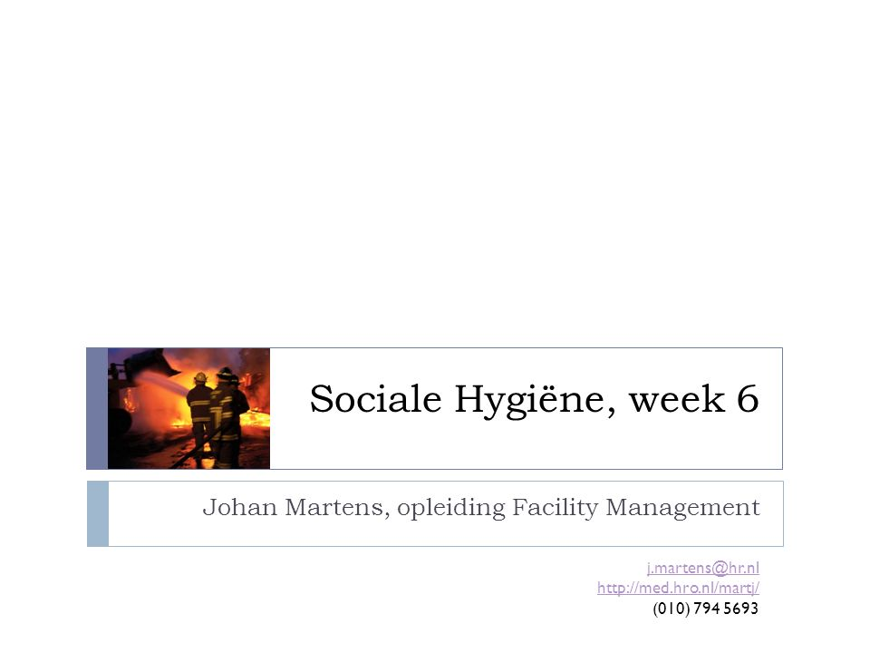 Sociale Hygiëne, week 6 Johan Martens, opleiding Facility Management j.martens@hr.nl http://med.hro.nl/martj/ (010) 794 5693