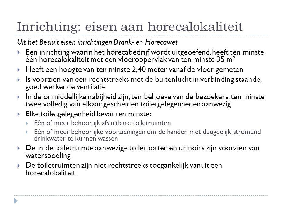 Inrichting: eisen aan horecalokaliteit Uit het Besluit eisen inrichtingen Drank- en Horecawet  Een inrichting waarin het horecabedrijf wordt uitgeoefend, heeft ten minste één horecalokaliteit met een vloeroppervlak van ten minste 35 m 2  Heeft een hoogte van ten minste 2,40 meter vanaf de vloer gemeten  Is voorzien van een rechtstreeks met de buitenlucht in verbinding staande, goed werkende ventilatie  In de onmiddellijke nabijheid zijn, ten behoeve van de bezoekers, ten minste twee volledig van elkaar gescheiden toiletgelegenheden aanwezig  Elke toiletgelegenheid bevat ten minste:  Eén of meer behoorlijk afsluitbare toiletruimten  Eén of meer behoorlijke voorzieningen om de handen met deugdelijk stromend drinkwater te kunnen wassen  De in de toiletruimte aanwezige toiletpotten en urinoirs zijn voorzien van waterspoeling  De toiletruimten zijn niet rechtstreeks toegankelijk vanuit een horecalokaliteit
