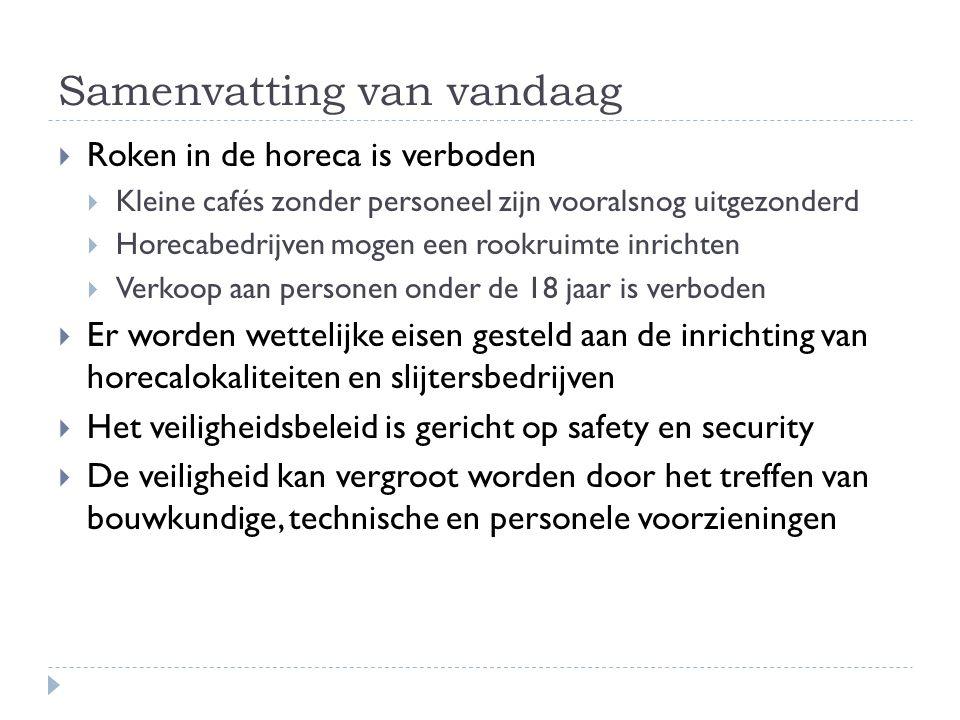 Samenvatting van vandaag  Roken in de horeca is verboden  Kleine cafés zonder personeel zijn vooralsnog uitgezonderd  Horecabedrijven mogen een rookruimte inrichten  Verkoop aan personen onder de 18 jaar is verboden  Er worden wettelijke eisen gesteld aan de inrichting van horecalokaliteiten en slijtersbedrijven  Het veiligheidsbeleid is gericht op safety en security  De veiligheid kan vergroot worden door het treffen van bouwkundige, technische en personele voorzieningen
