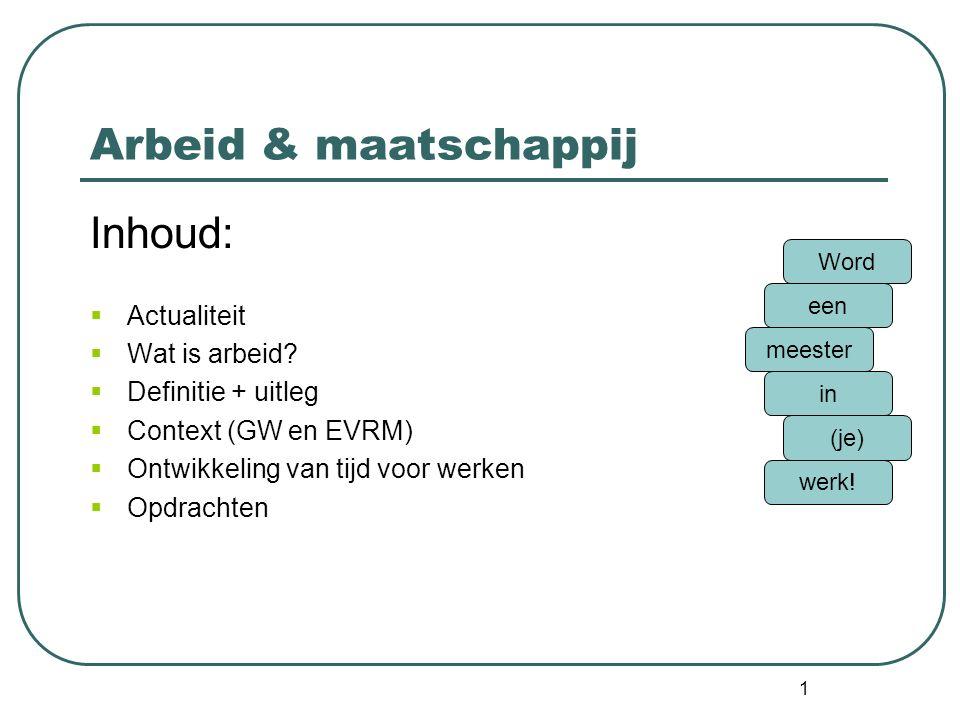1 Arbeid & maatschappij Inhoud:  Actualiteit  Wat is arbeid?  Definitie + uitleg  Context (GW en EVRM)  Ontwikkeling van tijd voor werken  Opdra