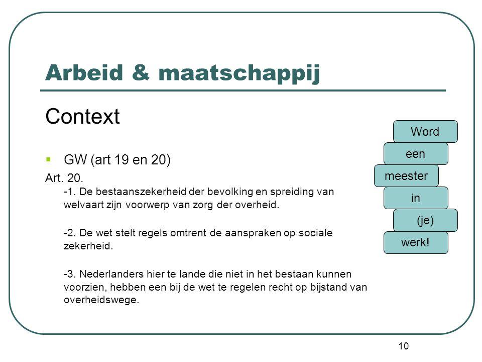 10 Arbeid & maatschappij Context  GW (art 19 en 20) Art. 20. -1. De bestaanszekerheid der bevolking en spreiding van welvaart zijn voorwerp van zorg