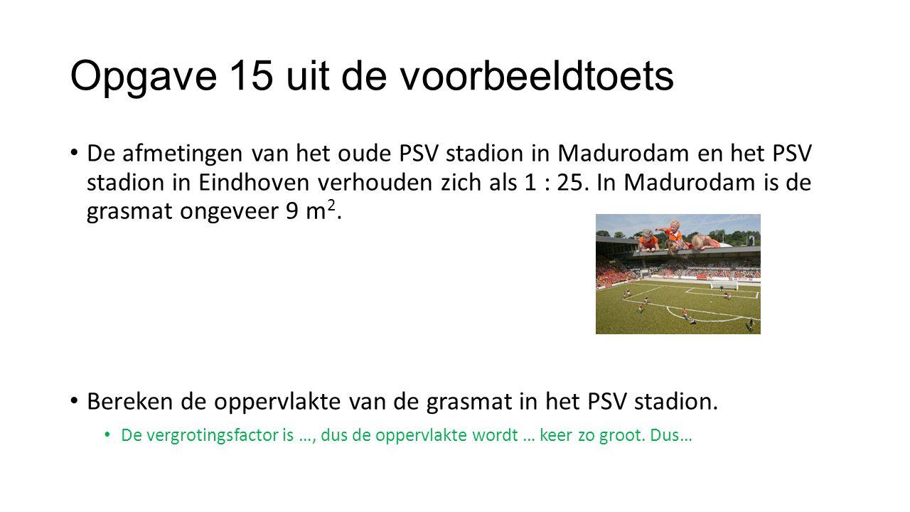 Opgave 15 uit de voorbeeldtoets De afmetingen van het oude PSV stadion in Madurodam en het PSV stadion in Eindhoven verhouden zich als 1 : 25. In Madu
