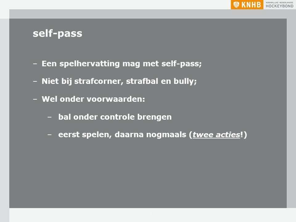 self-pass –Een spelhervatting mag met self-pass; –Niet bij strafcorner, strafbal en bully; –Wel onder voorwaarden: – bal onder controle brengen – eers