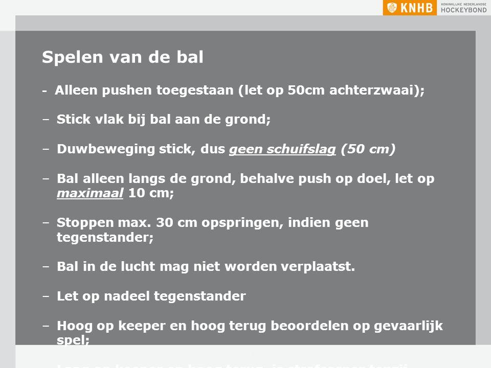 Spelen van de bal - Alleen pushen toegestaan (let op 50cm achterzwaai); –Stick vlak bij bal aan de grond; –Duwbeweging stick, dus geen schuifslag (50