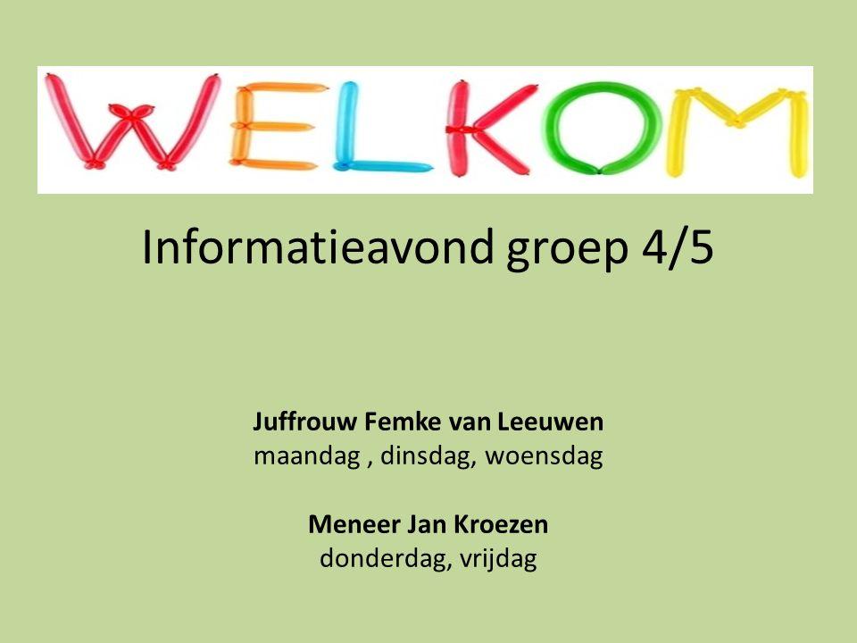 Informatieavond groep 4/5 Juffrouw Femke van Leeuwen maandag, dinsdag, woensdag Meneer Jan Kroezen donderdag, vrijdag