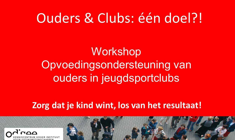 Ouders & Clubs: één doel?! Zorg dat je kind wint, los van het resultaat! Workshop Opvoedingsondersteuning van ouders in jeugdsportclubs