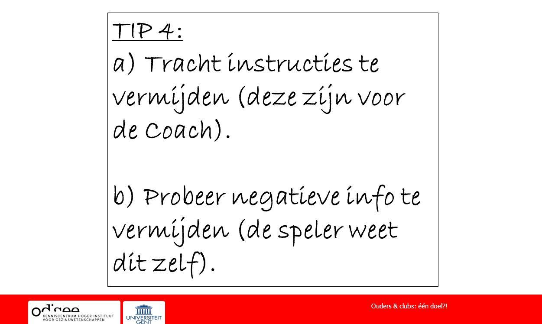 TIP 4: a) Tracht instructies te vermijden (deze zijn voor de Coach). b) Probeer negatieve info te vermijden (de speler weet dit zelf). Ouders & clubs: