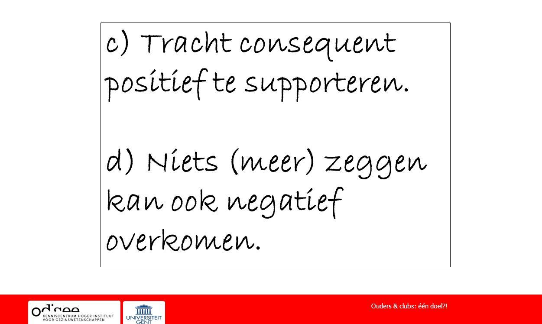 c) Tracht consequent positief te supporteren. d) Niets (meer) zeggen kan ook negatief overkomen. Ouders & clubs: één doel?!