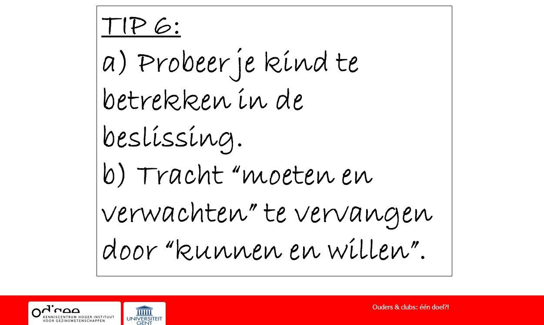 """TIP 6: a) Probeer je kind te betrekken in de beslissing. b) Tracht """"moeten en verwachten"""" te vervangen door """"kunnen en willen"""". Ouders & clubs: één do"""