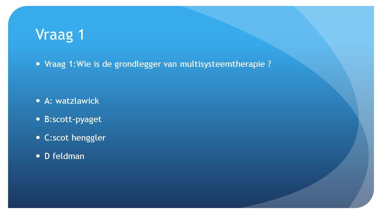 Vraag 1 Vraag 1:Wie is de grondlegger van multisysteemtherapie ? A: watzlawick B:scott-pyaget C:scot henggler D feldman