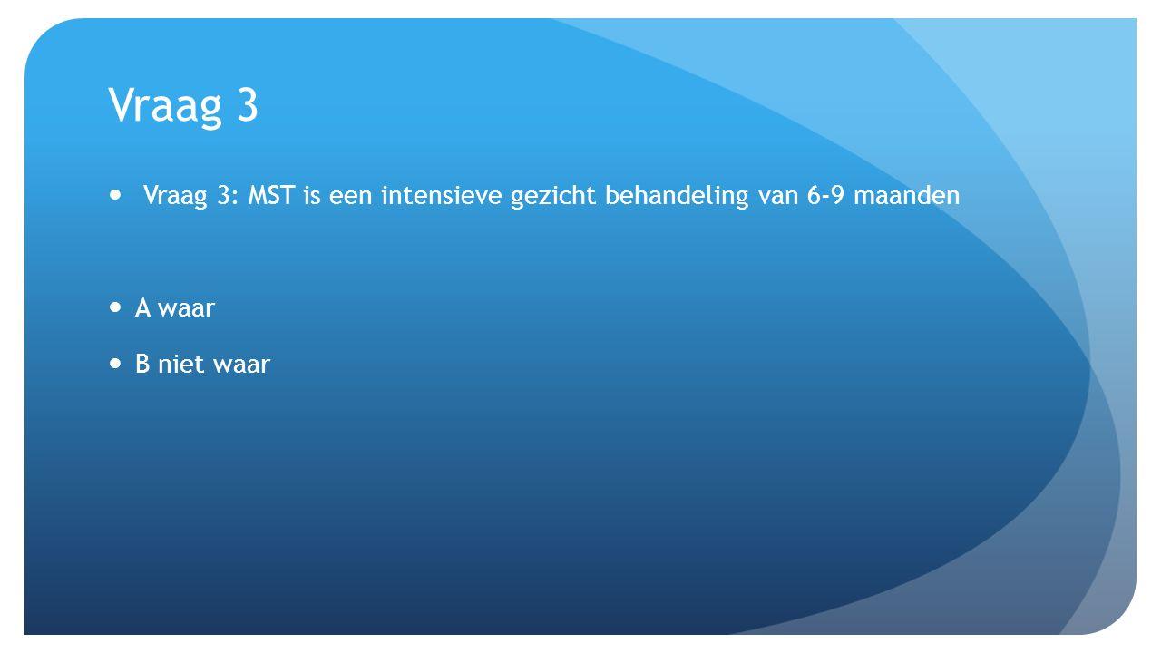 Vraag 3 Vraag 3: MST is een intensieve gezicht behandeling van 6-9 maanden A waar B niet waar